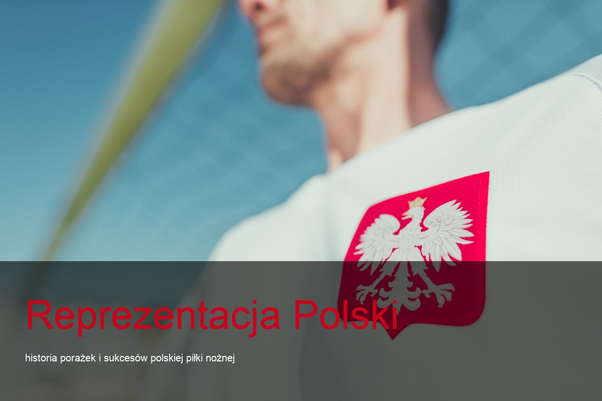 Reprezentacja Polski – historia porażek i sukcesów polskiej piłki nożnej